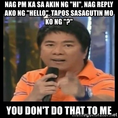 "You don't do that to me meme - Nag pm ka sa akin ng ""Hi"", nag reply ako ng ""Hello"", tapos sasagutin mo ko ng ""?"" you don't do that to me"