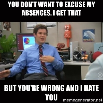 You're wrong and I hate you - You don't want to excuse my absences, I get that But you're wrong and i hate you