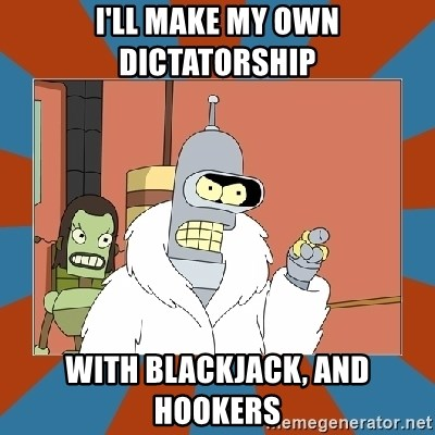Blackjack and hookers bender - I'll make my own dictatorship with blackjack, and hookers