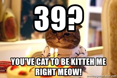 Birthday Cat - 39? You've cat to be kitteh me right meow!