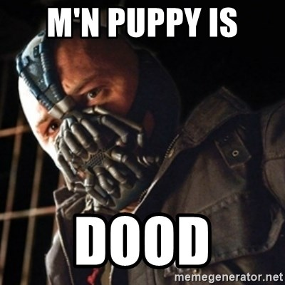 Only then you have my permission to die - M'N PUPPY IS  DOOD