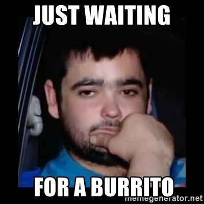 just waiting for a mate - Just waiting   FOR A Burrito