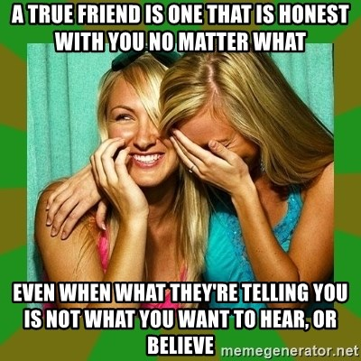 Laughing Girls  - A TRUE FRIEND IS ONE THAT IS HONEST WITH YOU NO MATTER WHAT EVEN WHEN WHAT THEY'RE TELLING YOU IS NOT WHAT YOU WANT TO HEAR, OR BELIEVE