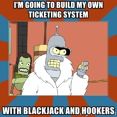 Blackjack and hookers bender - I'm going to build my own ticketing system with blackjack and hookers