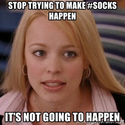 mean girls - stop trying to make #SOCKS happen It's Not going to happen