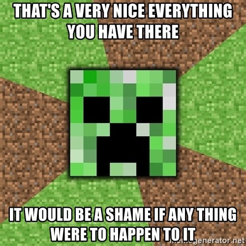 Minecraft Creeper - THAT'S A VERY NICE EVERYTHING YOU HAVE THERE IT WOULD BE A SHAME IF ANY THING WERE TO HAPPEN TO IT