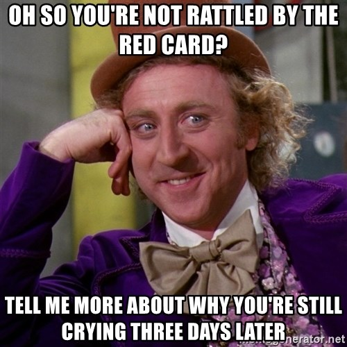 Willy Wonka - Oh so you're not rattled by the red card? Tell me more about why you're still crying three days later