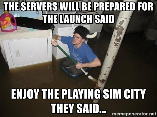 X they said,X they said - the servers will be prepared for the launch said enjoy the playing sim city they said...