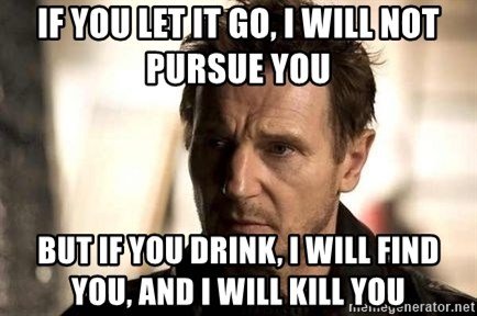 Liam Neeson meme - If you let it go, i will not pursue you but if you drink, i will find you, and i will kill you