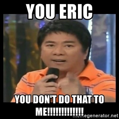 You don't do that to me meme - you eric you don't do that to me!!!!!!!!!!!!!