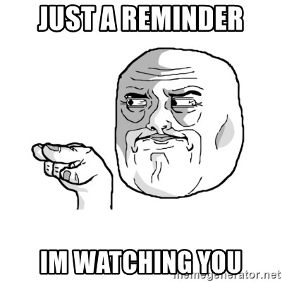 i'm watching you meme - Just a reminder im watching you