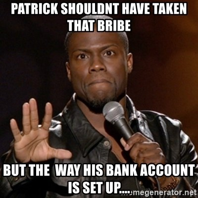 Kevin Hart - patrick shouldnt have taken that bribe but the  way his bank account is set up....