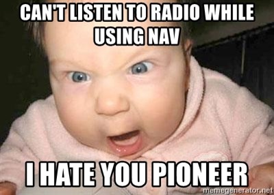 Angry baby - can't listen to radio while using nav i hate you pioneer