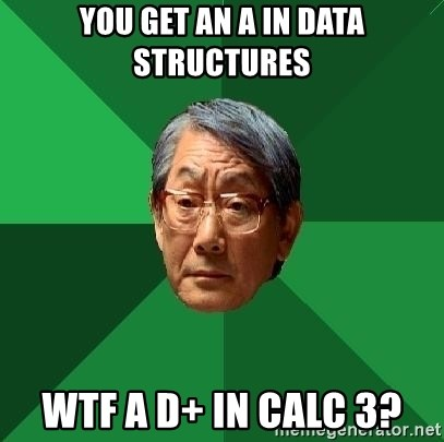 High Expectations Asian Father - you get an A in data structures wtf a D+ in calc 3?
