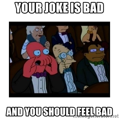 Your X is bad and You should feel bad - Your joke is bad And you should Feel Bad