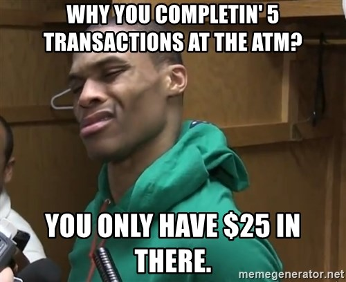 Russell Westbrook - why you completin' 5 transactions at the atm? you only have $25 in there.