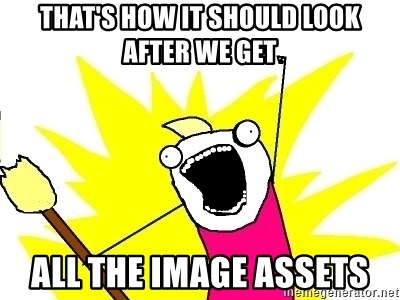 X ALL THE THINGS - that's how it should look after we get all the image assets