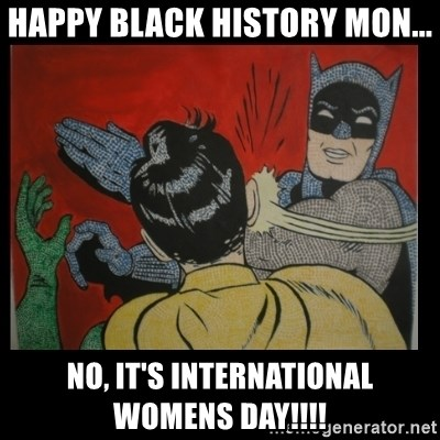 Batman Slappp - HAPPY BLACK HISTORY MON... NO, IT'S INTERNATIONAL WOMENS DAY!!!!