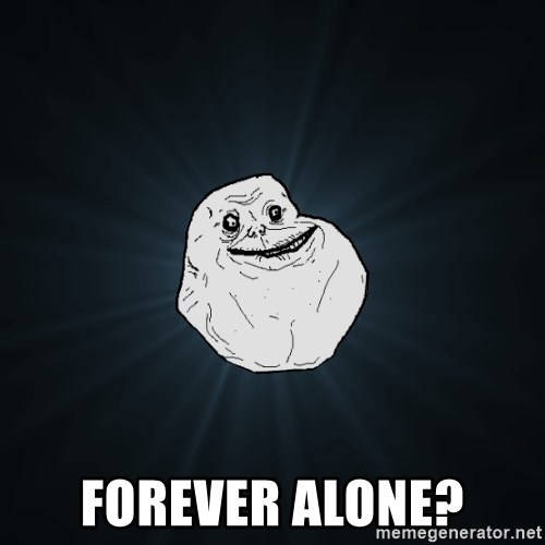 Forever Alone -  FOrever alone?