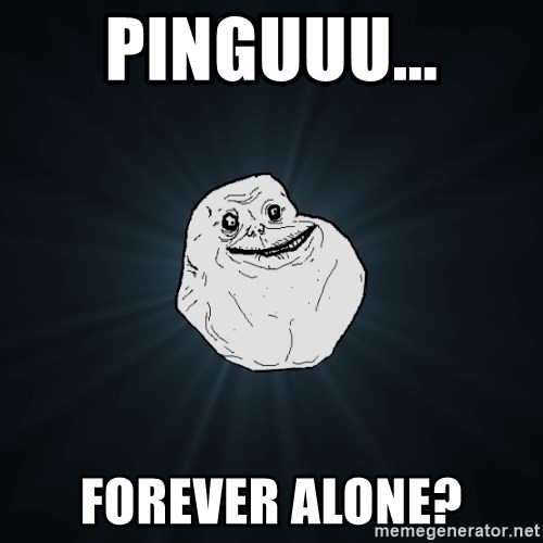 Forever Alone - Pinguuu... Forever alone?