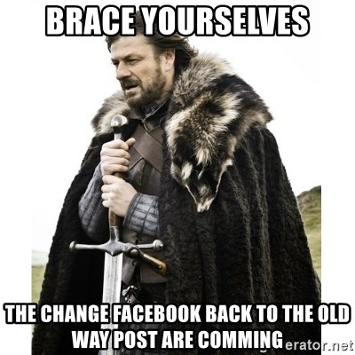 Imminent Ned  - BRACE YOURSELVES THE CHANGE FACEBOOK BACK TO THE OLD WAY POST ARE COMMING