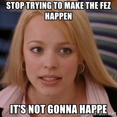 mean girls - Stop trying to make the fez happen it's not gonna happe