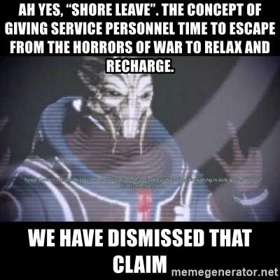 """Ah, Yes, Reapers - Ah yes, """"Shore Leave"""". The concept of giving service personnel time to escape from the horrors of war to relax and recharge. we have dismissed that claim"""