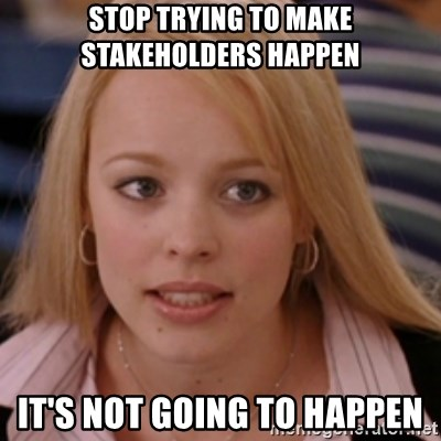 mean girls - Stop trying to make stakeholders happen It's not going to happen