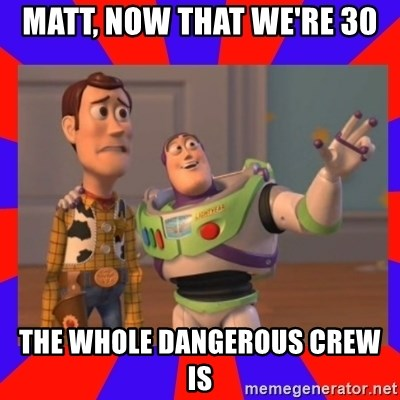 Everywhere - MATT, NOW THAT WE'RE 30 THE WHOLE DANGEROUS CREW IS