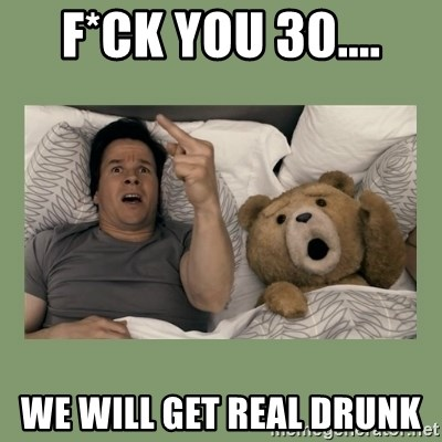 Ted Movie - F*CK YOU 30.... WE WILL GET REAL DRUNK