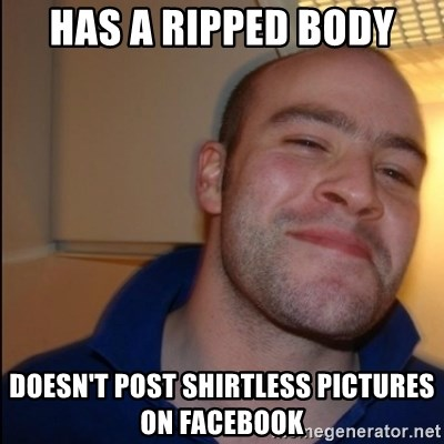 Good Guy Greg - Non Smoker - has a ripped body doesn't post shirtless pictures on facebook
