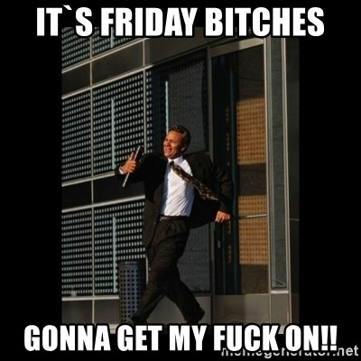 HaHa! Time for X ! - it`s friday bitches gonna get my fuck on!!