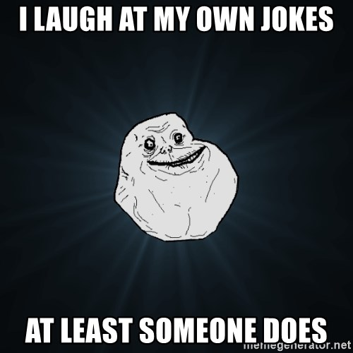 Forever Alone - I laugh at my own jokes at least someone does