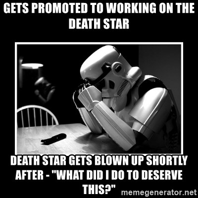 "Sad Trooper - gets promoted to working on the death star death star gets blown up shortly after - ""what did I do to deserve this?"""