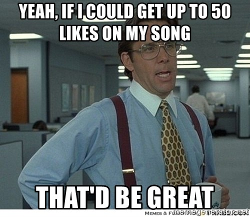 That would be great - Yeah, if I could get up to 50 likes on my song That'd be great