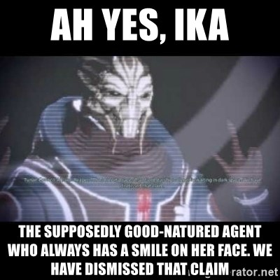 Ah, Yes, Reapers - Ah yes, Ika The supposedly Good-natured agent who always has a smile on her face. we have dismissed that claim