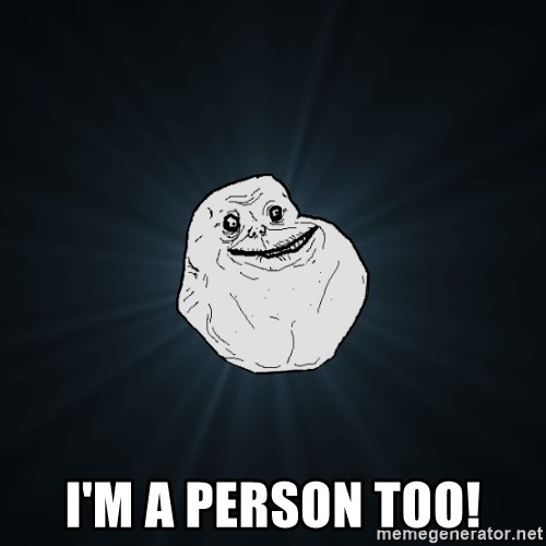 Forever Alone -  I'm a person too!