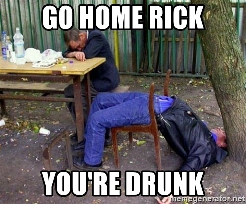 drunk - Go home Rick You're drunk