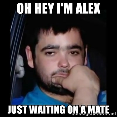 just waiting for a mate - OH HEY I'M ALEX JUST WAITING ON A MATE