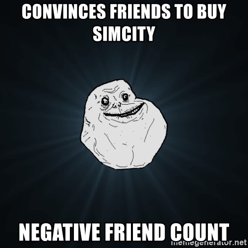 Forever Alone - convinces friends to buy simcity NEGATIVE friend count