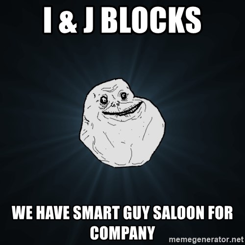 Forever Alone - I & J blocks we have smart guy saloon for company