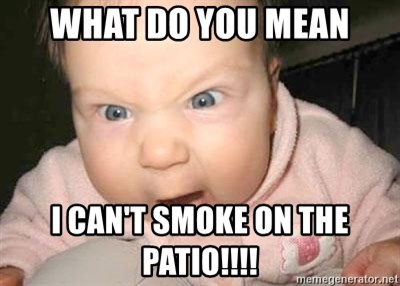 Angry baby - what do you mean I can't smoke on the patio!!!!