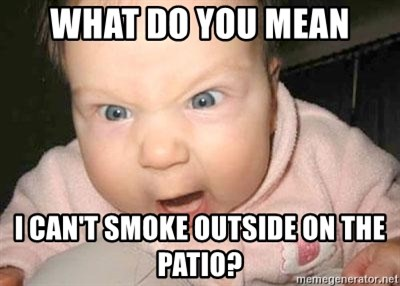 Angry baby - What do you mean I can't smoke outside on the patio?