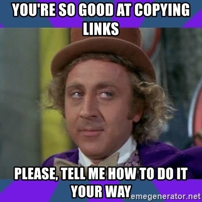Sarcastic Wonka - You're so good at copying links please, tell me how to do it your way