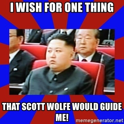 kim jong un - I wish for one thing That Scott Wolfe would guide me!