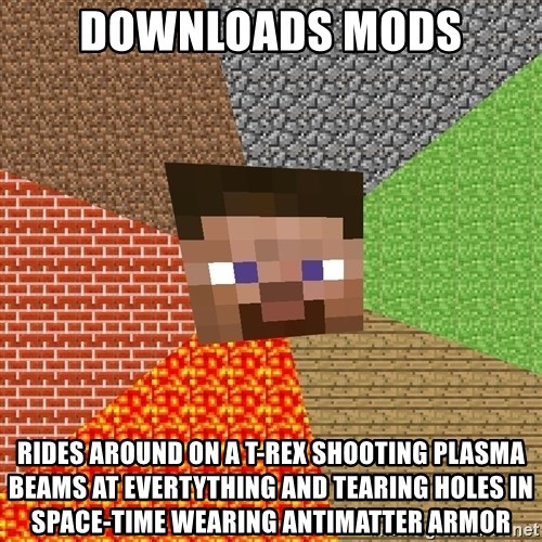 Minecraft Guy - downloads mods rides around on a t-rex shooting plasma beams at evertything and tearing holes in space-time wearing antimatter armor