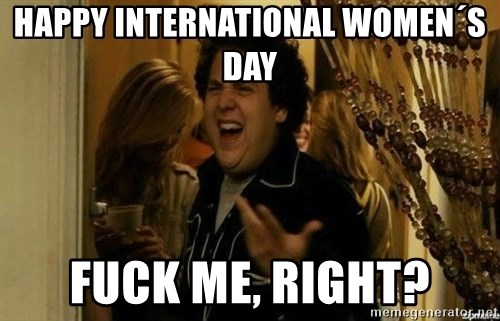 Fuck me right - happy international women´s day fuck me, right?