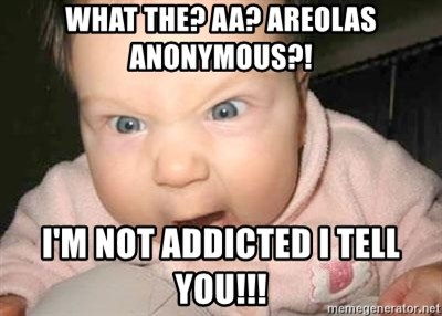 Angry baby - What the? AA? areolas anonymous?! i'm not addicted i tell you!!!