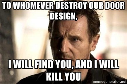 Liam Neeson meme - To Whomever destroy our door design, I will find you, and I will Kill you