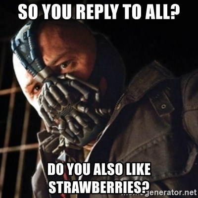 Only then you have my permission to die - so you reply to all? do you also like strawberries?